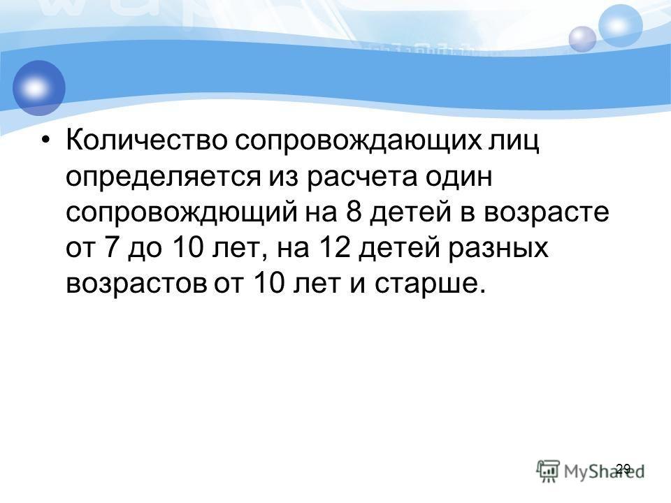 29 Количество сопровождающих лиц определяется из расчета один сопровождющий на 8 детей в возрасте от 7 до 10 лет, на 12 детей разных возрастов от 10 лет и старше.