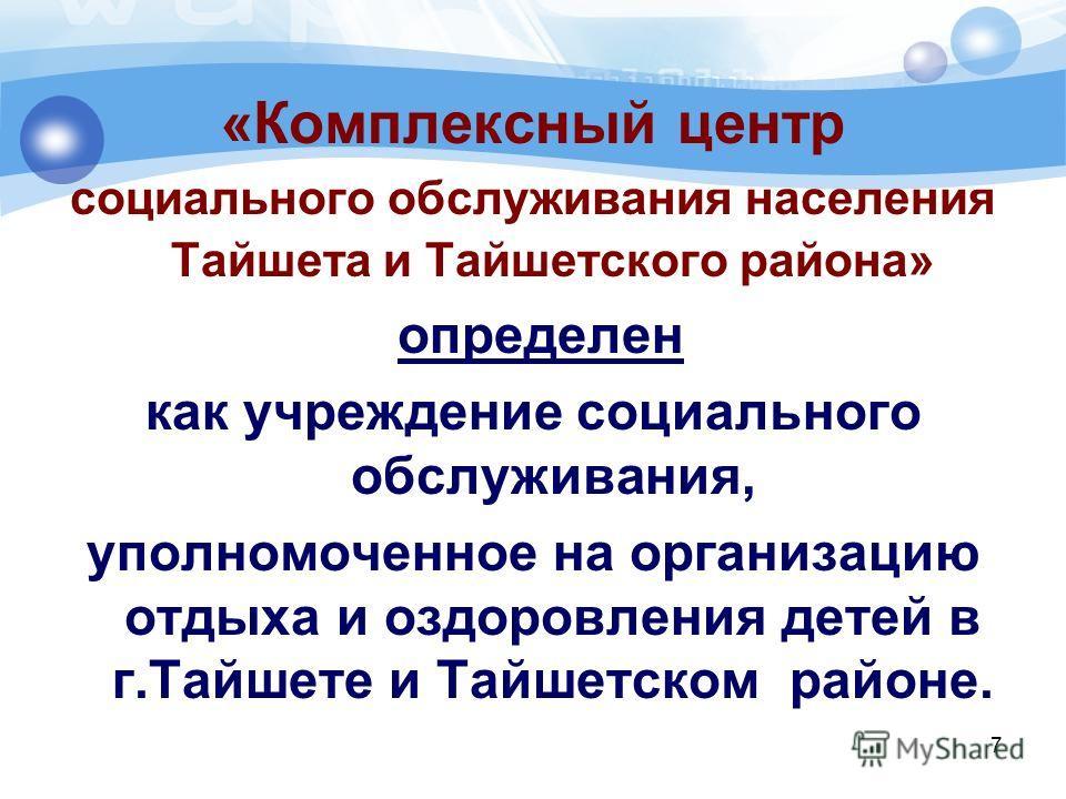 7 «Комплексный центр социального обслуживания населения Тайшета и Тайшетского района» определен как учреждение социального обслуживания, уполномоченное на организацию отдыха и оздоровления детей в г.Тайшете и Тайшетском районе.