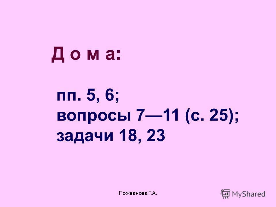 Пожванова Г.А. Д о м а: пп. 5, 6; вопросы 711 (с. 25); задачи 18, 23