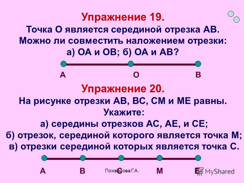 Пожванова Г.А. Упражнение 19. Точка О является серединой отрезка АВ. Можно ли совместить наложением отрезки: а) ОА и ОВ; б) ОА и АВ? Упражнение 20. На рисунке отрезки АВ, ВС, СМ и МЕ равны. Укажите: а) середины отрезков АС, АЕ, и СЕ; б) отрезок, сере