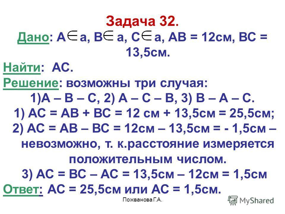Пожванова Г.А. Задача 32. Дано: А а, В а, С а, АВ = 12см, ВС = 13,5см. Найти: АС. Решение: возможны три случая: 1)А – В – С, 2) А – С – В, 3) В – А – С. 1) АС = АВ + ВС = 12 см + 13,5см = 25,5см; 2) АС = АВ – ВС = 12см – 13,5см = - 1,5см – невозможно