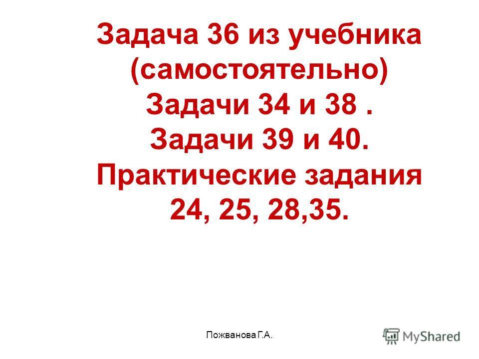 Пожванова Г.А. Задача 36 из учебника (самостоятельно) Задачи 34 и 38. Задачи 39 и 40. Практические задания 24, 25, 28,35.