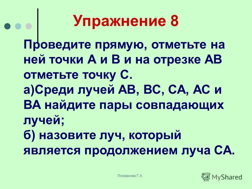Пожванова Г.А. Упражнение 8 Проведите прямую, отметьте на ней точки А и В и на отрезке АВ отметьте точку С. а)Среди лучей АВ, ВС, СА, АС и ВА найдите пары совпадающих лучей; б) назовите луч, который является продолжением луча СА.