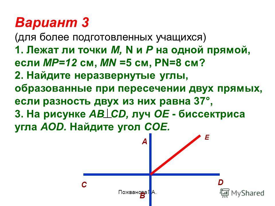 Пожванова Г.А. Вариант 3 (для более подготовленных учащихся) 1. Лежат ли точки М, N и Р на одной прямой, если МР=12 см, МN =5 см, РN=8 см? 2. Найдите неразвернутые углы, образованные при пересечении двух прямых, если разность двух из них равна 37°, 3