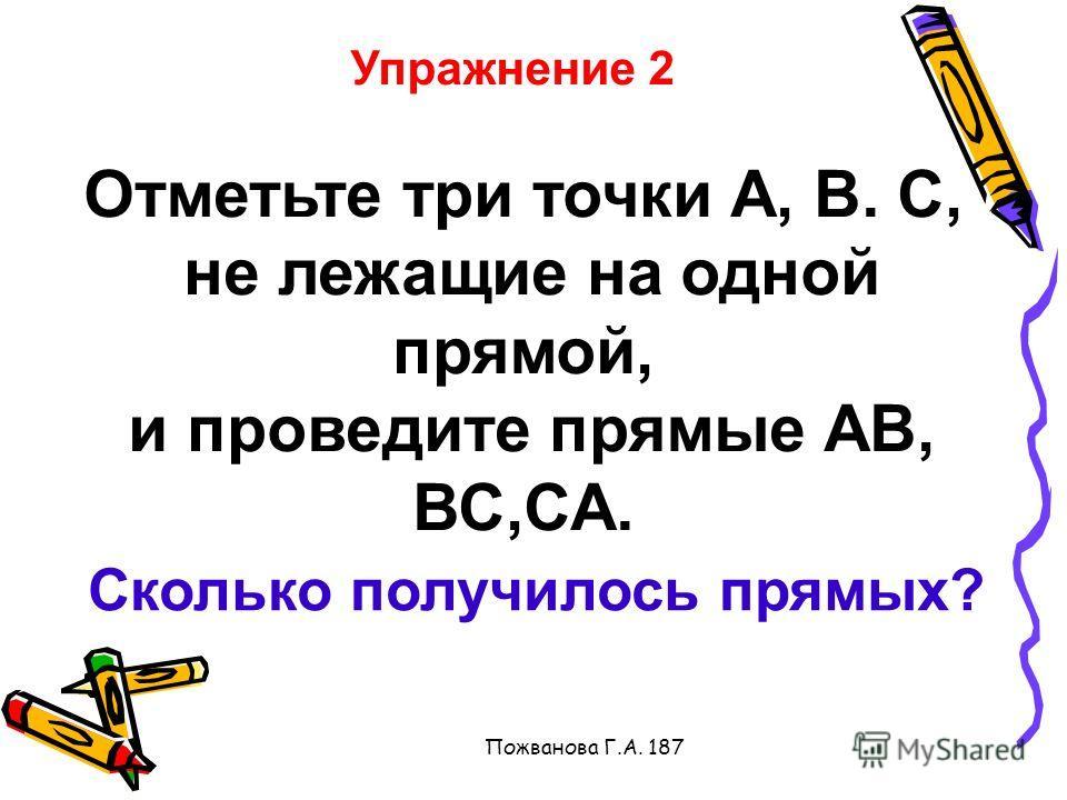 Пожванова Г.А. 187 Упражнение 2 Отметьте три точки А, В. С, не лежащие на одной прямой, и проведите прямые АВ, ВС,СА. Сколько получилось прямых?