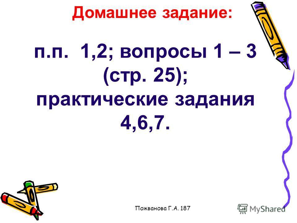 Пожванова Г.А. 187 Домашнее задание: п.п. 1,2; вопросы 1 – 3 (стр. 25); практические задания 4,6,7.