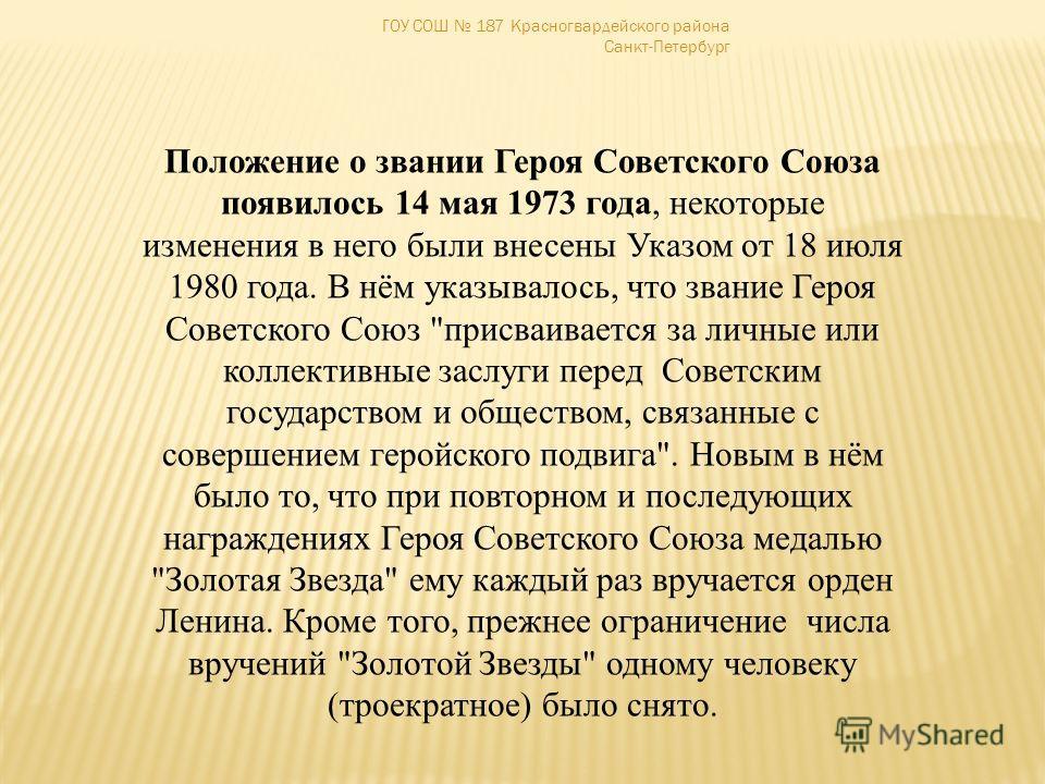 ГОУ СОШ 187 Красногвардейского района Санкт-Петербург Положение о звании Героя Советского Союза появилось 14 мая 1973 года, некоторые изменения в него были внесены Указом от 18 июля 1980 года. В нём указывалось, что звание Героя Советского Союз