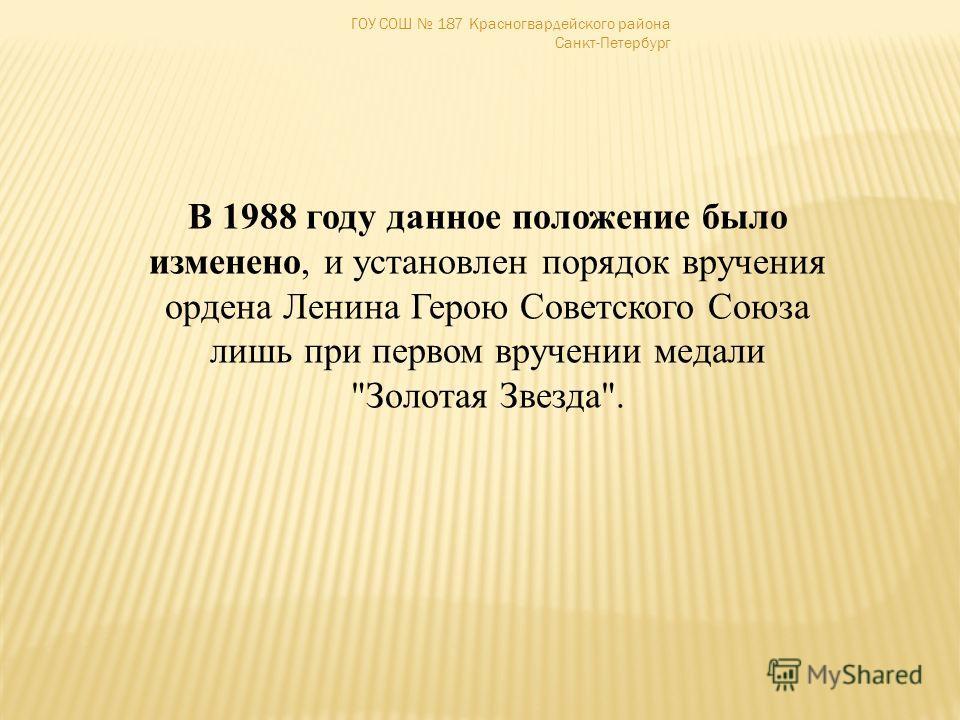 ГОУ СОШ 187 Красногвардейского района Санкт-Петербург В 1988 году данное положение было изменено, и установлен порядок вручения ордена Ленина Герою Советского Союза лишь при первом вручении медали Золотая Звезда.