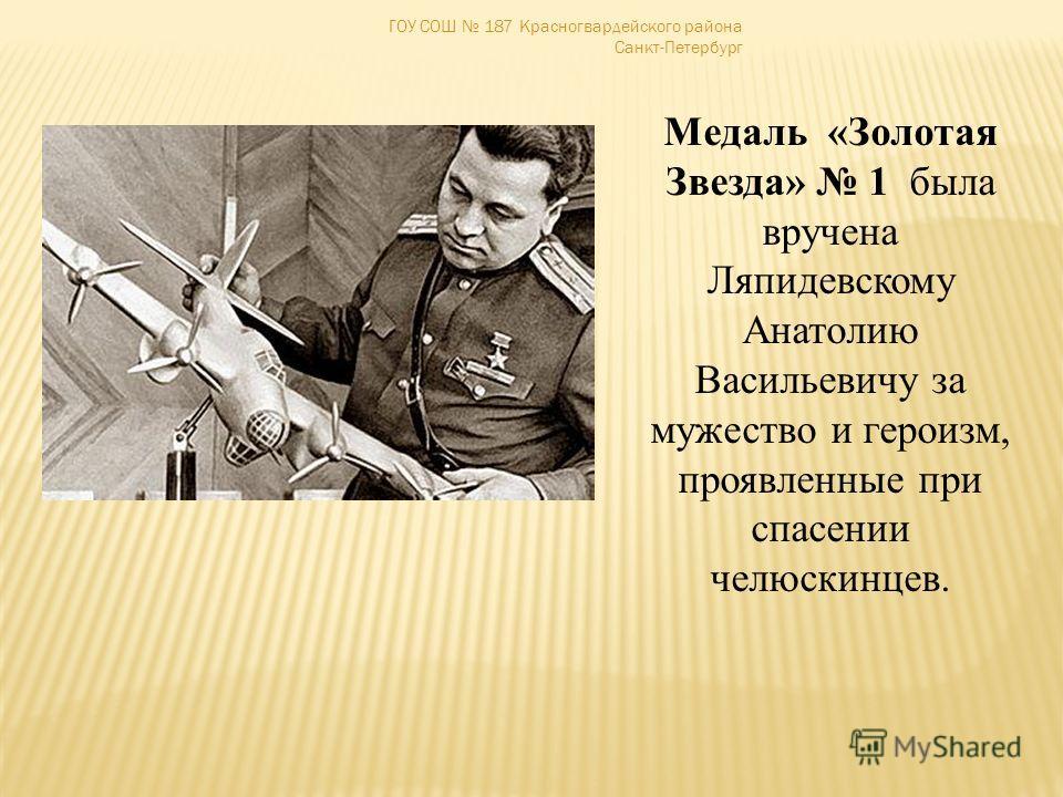 ГОУ СОШ 187 Красногвардейского района Санкт-Петербург Медаль «Золотая Звезда» 1 была вручена Ляпидевскому Анатолию Васильевичу за мужество и героизм, проявленные при спасении челюскинцев.