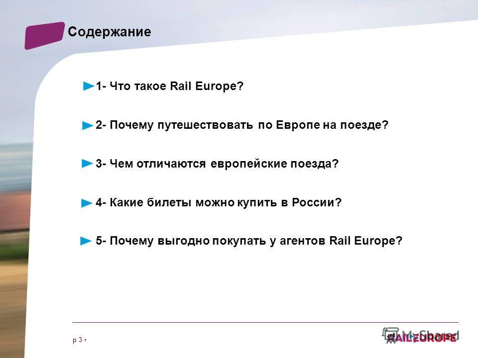 p 3 Cодержание 1- Что такое Rail Europe? 2- Почему путешествовать по Европе на поезде? 3- Чем отличаются европейские поезда? 4- Какие билеты можно купить в России? 5- Почему выгодно покупать у агентов Rail Europe?