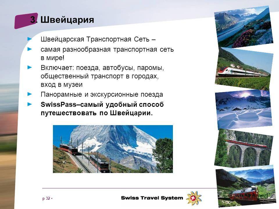 p 32 3. Швейцария Швейцарская Транспортная Сеть – самая разнообразная транспортная сеть в мире! Включает: поезда, автобусы, паромы, общественный транспорт в городах, вход в музеи Панорамные и экскурсионные поезда SwissPass–самый удобный способ путеше