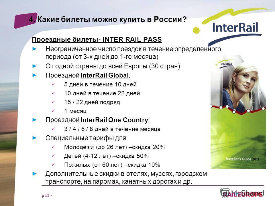 p 53 4. Какие билеты можно купить в России? Проездные билеты- INTER RAIL PASS Неограниченное число поездок в течение определенного периода (от 3-х дней до 1-го месяца) От одной страны до всей Европы (30 стран) Проездной InterRail Global: 5 дней в теч