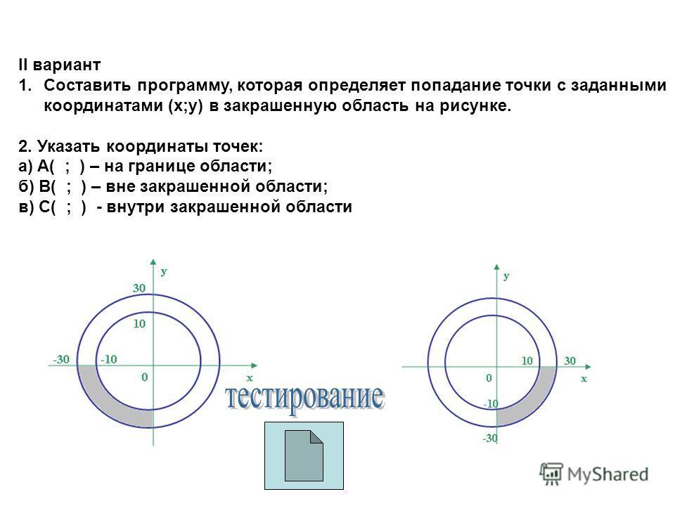 II вариант 1.Составить программу, которая определяет попадание точки с заданными координатами (x;y) в закрашенную область на рисунке. 2. Указать координаты точек: a) A( ; ) – на границе области; б) B( ; ) – вне закрашенной области; в) C( ; ) - внутри