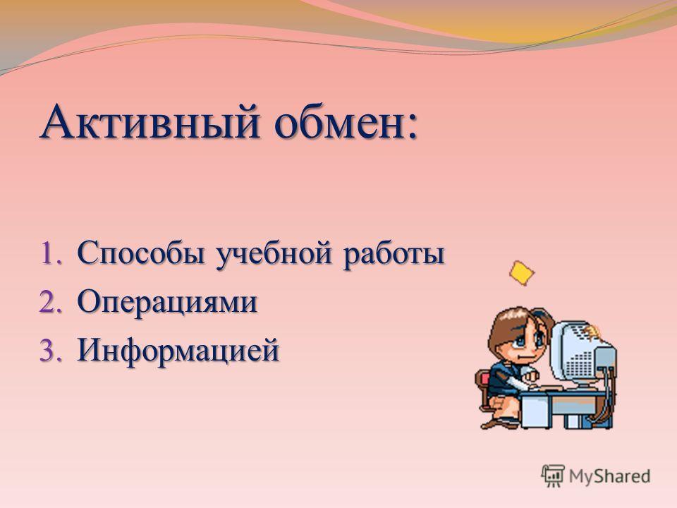 Активный обмен: 1. Способы учебной работы 2. Операциями 3. Информацией