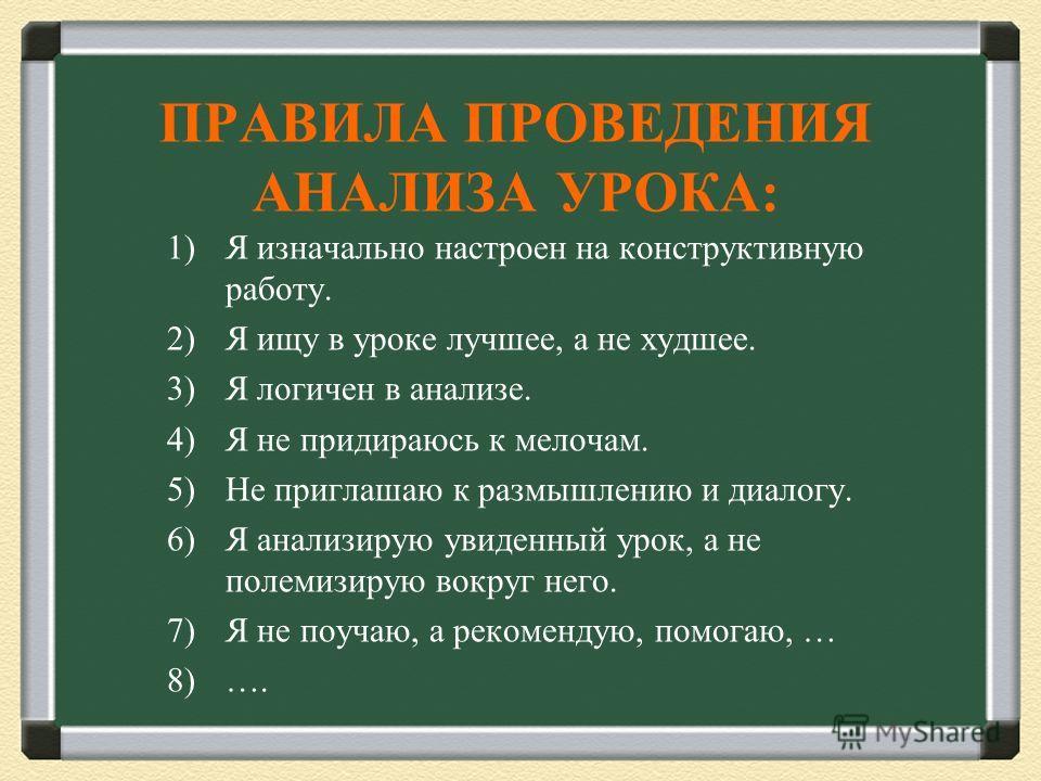 ПРАВИЛА ПРОВЕДЕНИЯ АНАЛИЗА УРОКА: 1)Я изначально настроен на конструктивную работу. 2)Я ищу в уроке лучшее, а не худшее. 3)Я логичен в анализе. 4)Я не придираюсь к мелочам. 5)Не приглашаю к размышлению и диалогу. 6)Я анализирую увиденный урок, а не п