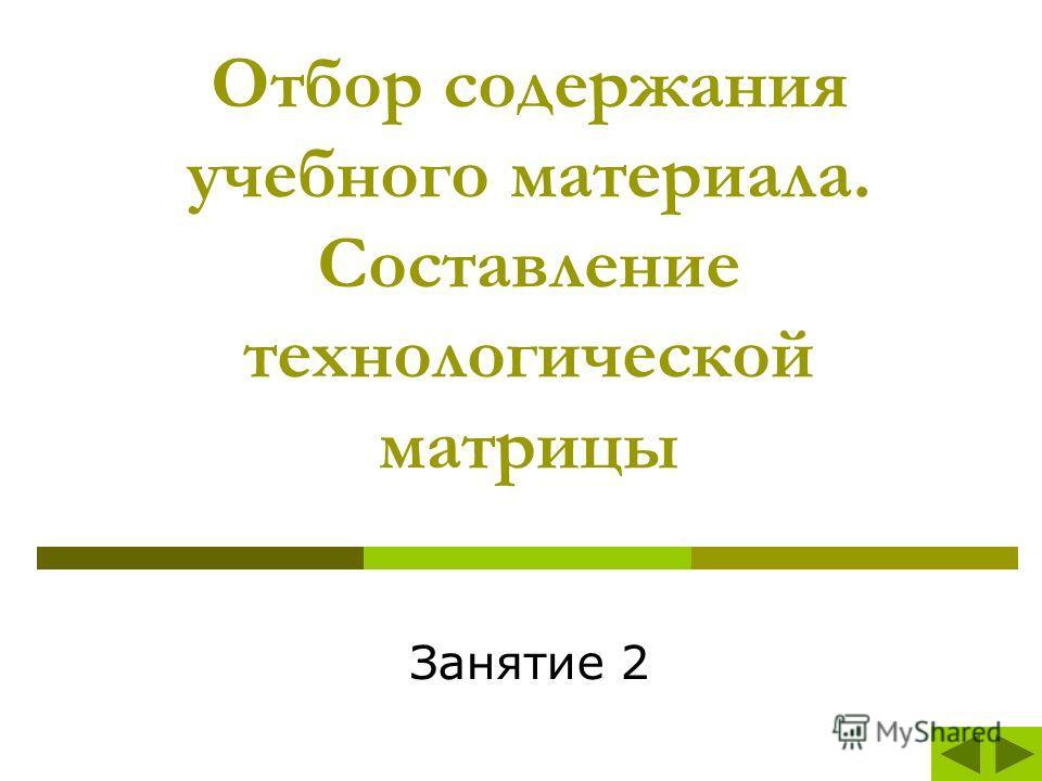 Отбор содержания учебного материала. Составление технологической матрицы Занятие 2