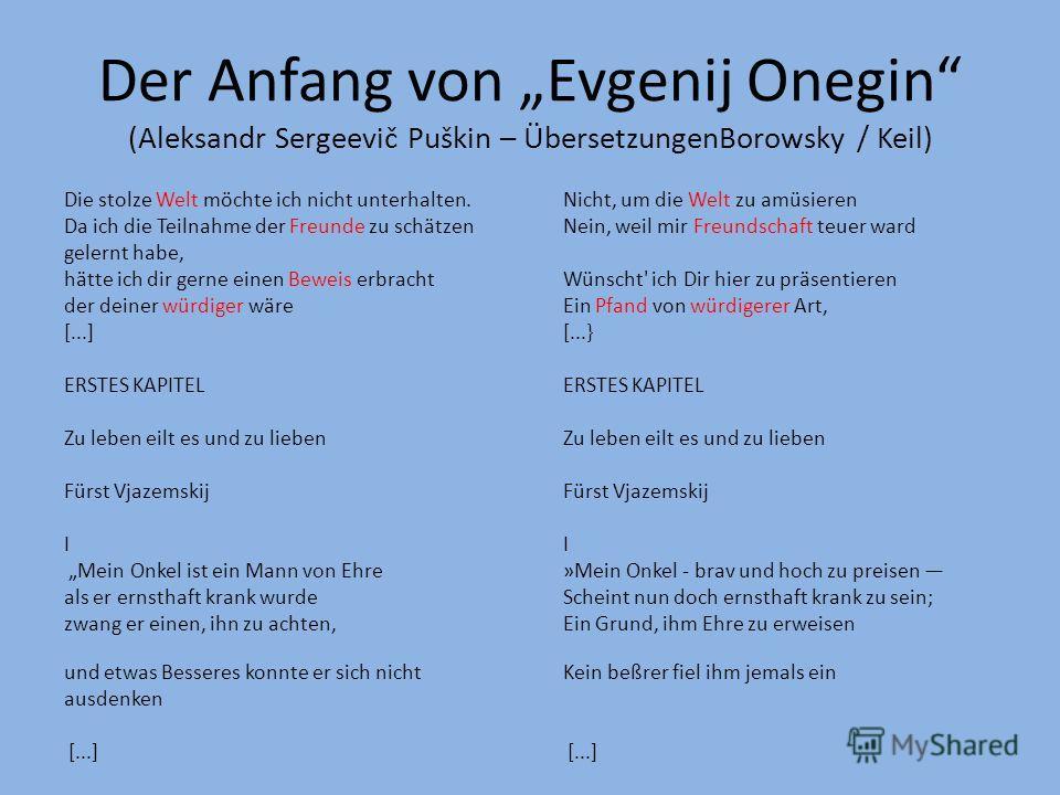 Der Anfang von Evgenij Onegin (Aleksandr Sergeevič Puškin – ÜbersetzungenBorowsky / Keil) Die stolze Welt möchte ich nicht unterhalten.Nicht, um die Welt zu amüsieren Da ich die Teilnahme der Freunde zu schätzen Nein, weil mir Freundschaft teuer ward