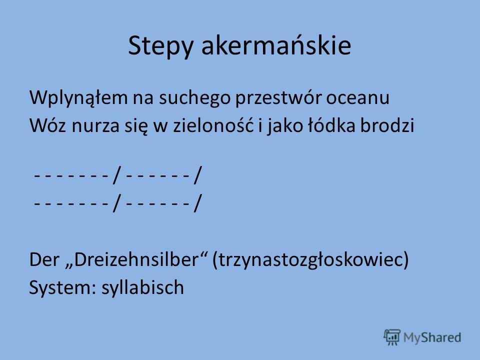 Stepy akermańskie Wplynąłem na suchego przestwór oceanu Wóz nurza się w zieloność i jako łódka brodzi - - - - - - - / - - - - - - / Der Dreizehnsilber (trzynastozgłoskowiec) System: syllabisch