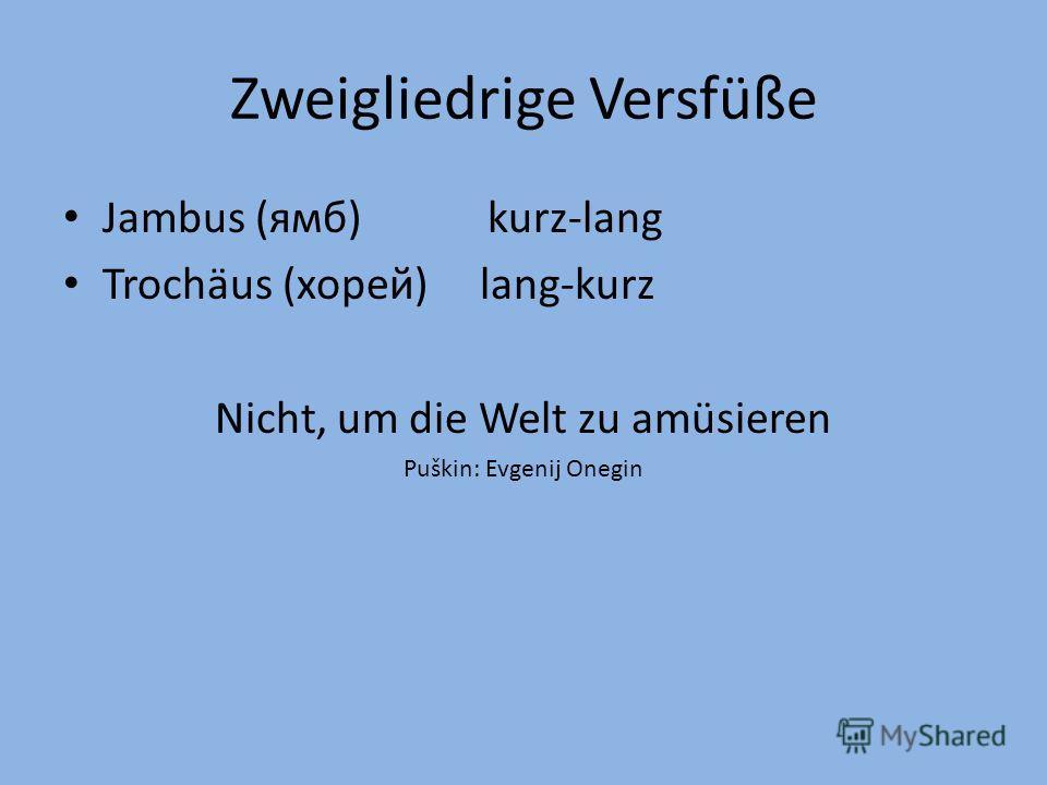 Zweigliedrige Versfüße Jambus (ямб) kurz-lang Trochäus (хорей) lang-kurz Nicht, um die Welt zu amüsieren Puškin: Evgenij Onegin