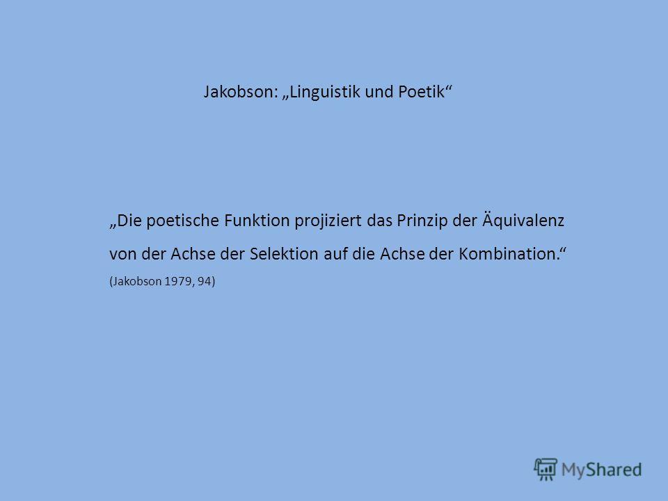 Jakobson: Linguistik und Poetik Die poetische Funktion projiziert das Prinzip der Äquivalenz von der Achse der Selektion auf die Achse der Kombination. (Jakobson 1979, 94)