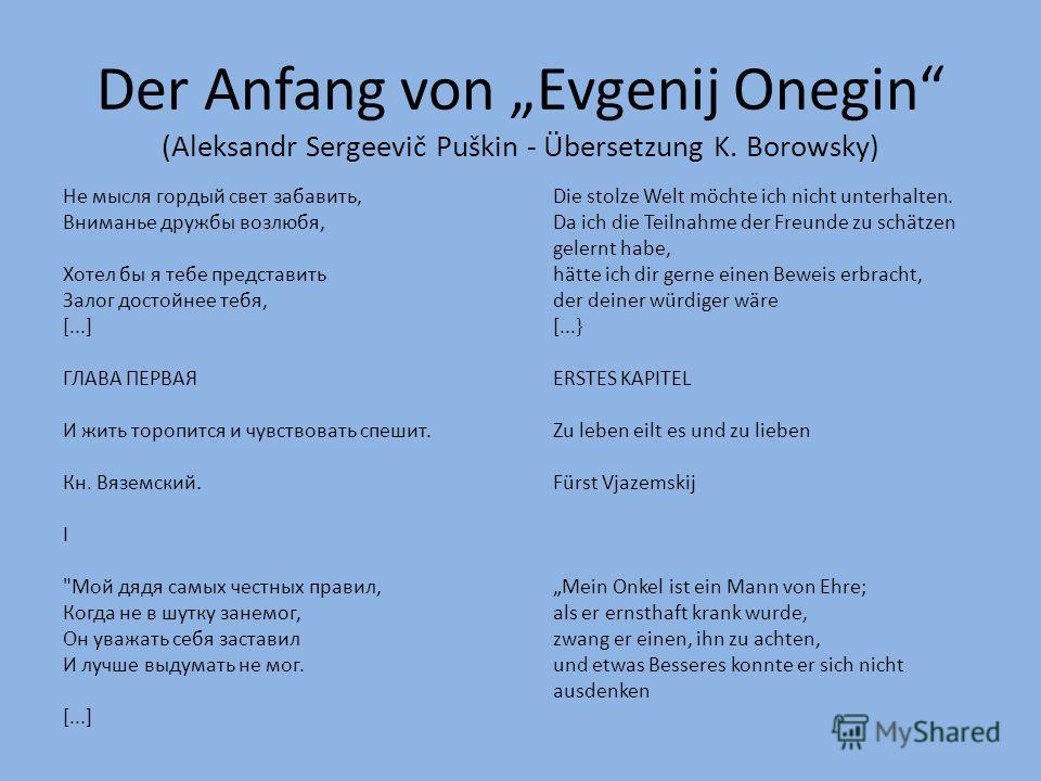 Der Anfang von Evgenij Onegin (Aleksandr Sergeevič Puškin - Übersetzung K. Borowsky) Не мысля гордый свет забавить,Die stolze Welt möchte ich nicht unterhalten. Вниманье дружбы возлюбя,Da ich die Teilnahme der Freunde zu schätzen gelernt habe, Хотел
