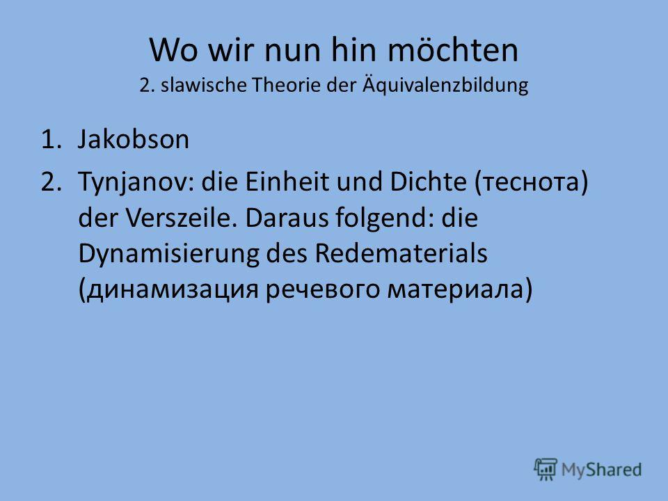 Wo wir nun hin möchten 2. slawische Theorie der Äquivalenzbildung 1.Jakobson 2.Tynjanov: die Einheit und Dichte (теснота) der Verszeile. Daraus folgend: die Dynamisierung des Redematerials (динамизация речевого материала)