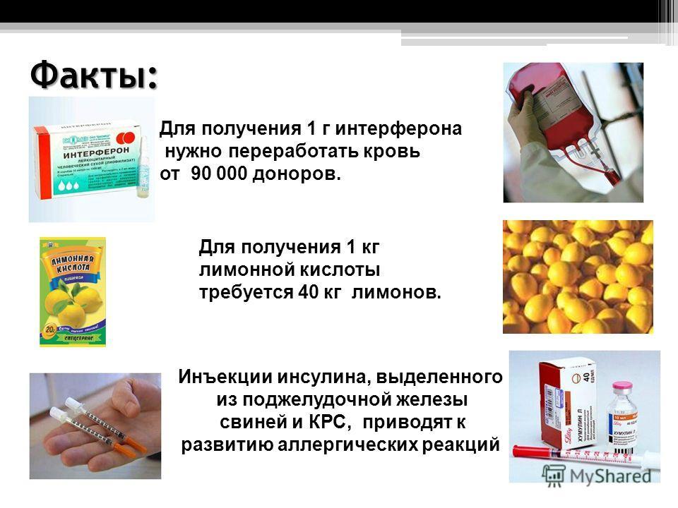 Факты: Для получения 1 г интерферона нужно переработать кровь от 90 000 доноров. Для получения 1 кг лимонной кислоты требуется 40 кг лимонов. Инъекции инсулина, выделенного из поджелудочной железы свиней и КРС, приводят к развитию аллергических реакц