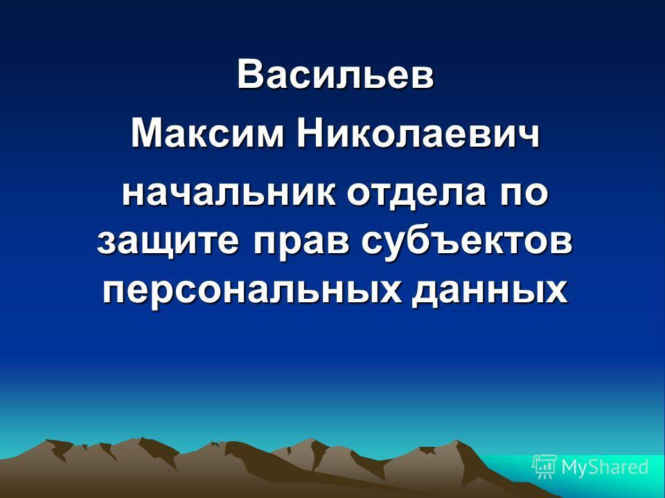 Васильев Максим Николаевич начальник отдела по защите прав субъектов персональных данных