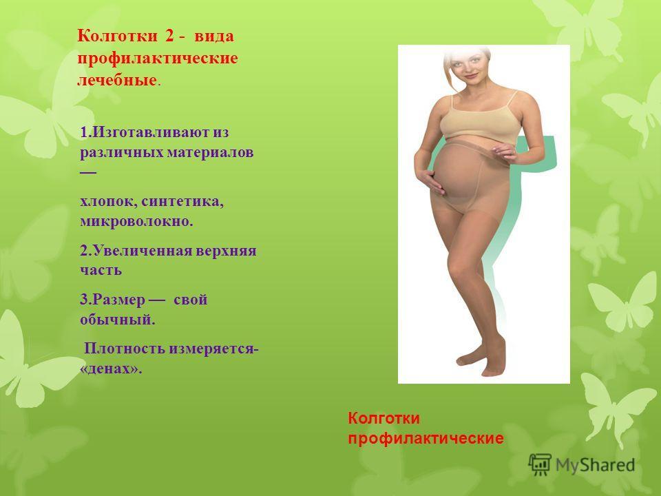 Колготки 2 - вида профилактические лечебные. 1.Изготавливают из различных материалов хлопок, синтетика, микроволокно. 2.Увеличенная верхняя часть 3.Размер свой обычный. Плотность измеряется- «денах». Колготки профилактические