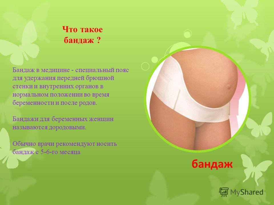 Что такое бандаж ? Бандаж в медицине - специальный пояс для удержания передней брюшной стенки и внутренних органов в нормальном положении во время беременности и после родов. Бандажи для беременных женщин называются дородовыми. Обычно врачи рекоменду