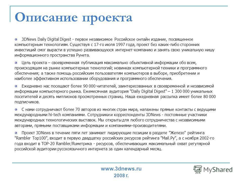 Описание проекта 3DNews Daily Digital Digest - первое независимое Российское онлайн издание, посвященное компьютерным технологиям. Существуя с 17-го июля 1997 года, проект без каких-либо сторонних инвестиций смог вырасти в успешно развивающуюся интер