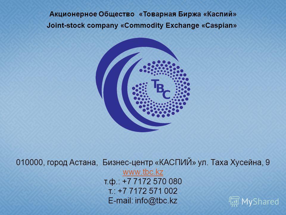 Акционерное Общество «Товарная Биржа «Каспий» Joint-stock company «Commodity Exchange «Caspian» 010000, город Астана, Бизнес-центр «КАСПИЙ» ул. Таха Хусейна, 9 www.tbc.kz т.ф.: +7 7172 570 080 т.: +7 7172 571 002 E-mail: info@tbc.kz