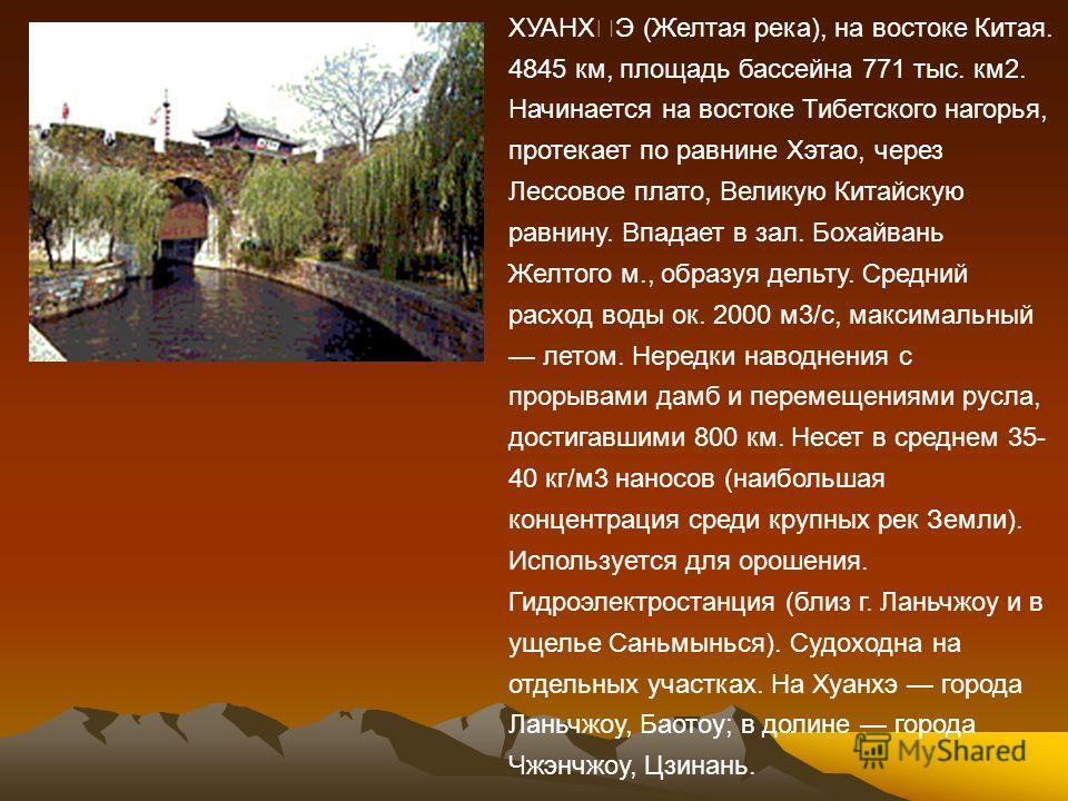 ХУАНХ˜Э (Желтая река), на востоке Китая. 4845 км, площадь бассейна 771 тыс. км2. Начинается на востоке Тибетского нагорья, протекает по равнине Хэтао, через Лессовое плато, Великую Китайскую равнину. Впадает в зал. Бохайвань Желтого м., образуя дельт