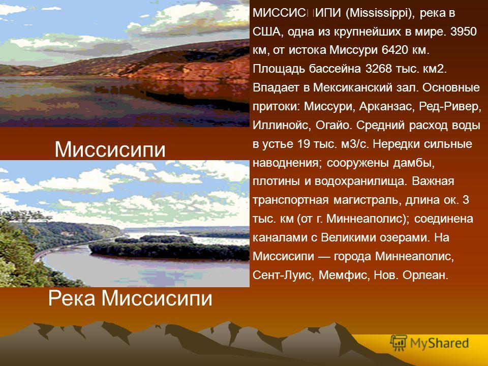 МИССИјИПИ (Mississippi), река в США, одна из крупнейших в мире. 3950 км, от истока Миссури 6420 км. Площадь бассейна 3268 тыс. км2. Впадает в Мексиканский зал. Основные притоки: Миссури, Арканзас, Ред-Ривер, Иллинойс, Огайо. Средний расход воды в ус