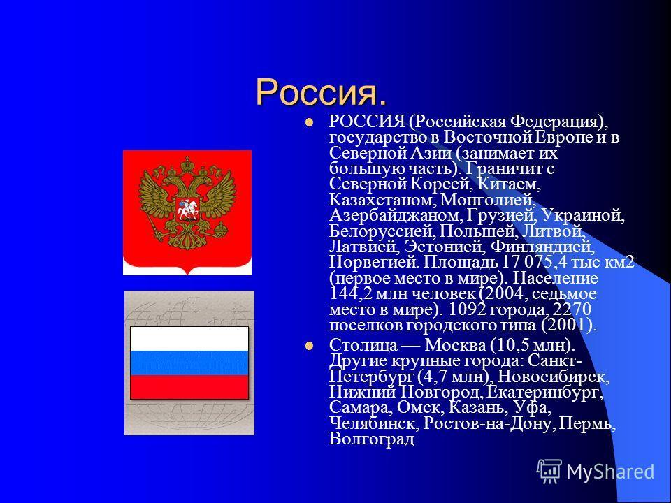 Россия. РОССИЯ (Российская Федерация), государство в Восточной Европе и в Северной Азии (занимает их большую часть). Граничит с Северной Кореей, Китаем, Казахстаном, Монголией, Азербайджаном, Грузией, Украиной, Белоруссией, Польшей, Литвой, Латвией,