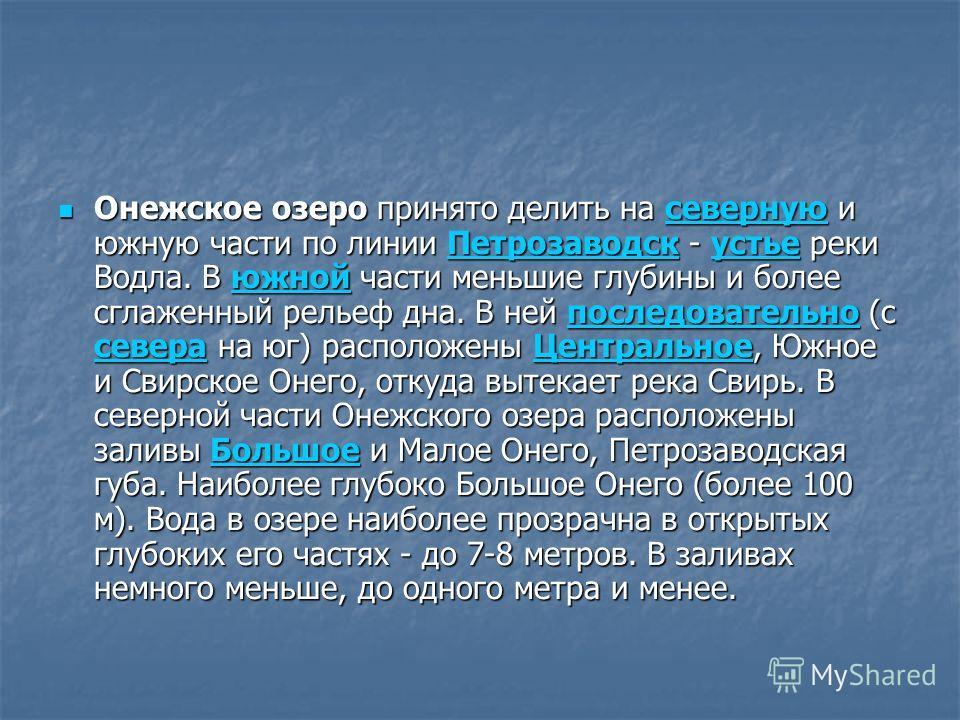 Онежское озеро принято делить на северную и южную части по линии Петрозаводск - устье реки Водла. В южной части меньшие глубины и более сглаженный рельеф дна. В ней последовательно (с севера на юг) расположены Центральное, Южное и Свирское Онего, отк