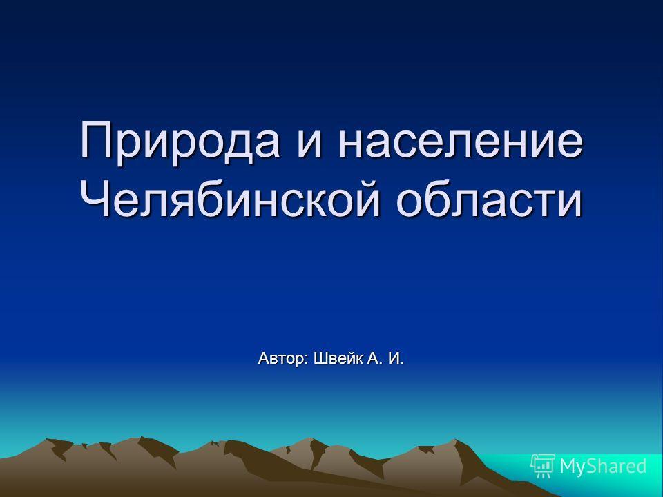 Природа и население Челябинской области Автор: Швейк А. И.