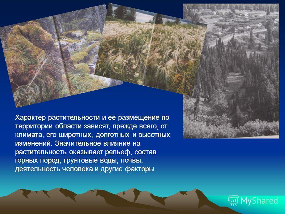 Характер растительности и ее размещение по территории области зависят, прежде всего, от климата, его широтных, долготных и высотных изменений. Значительное влияние на растительность оказывает рельеф, состав горных пород, грунтовые воды, почвы, деятел