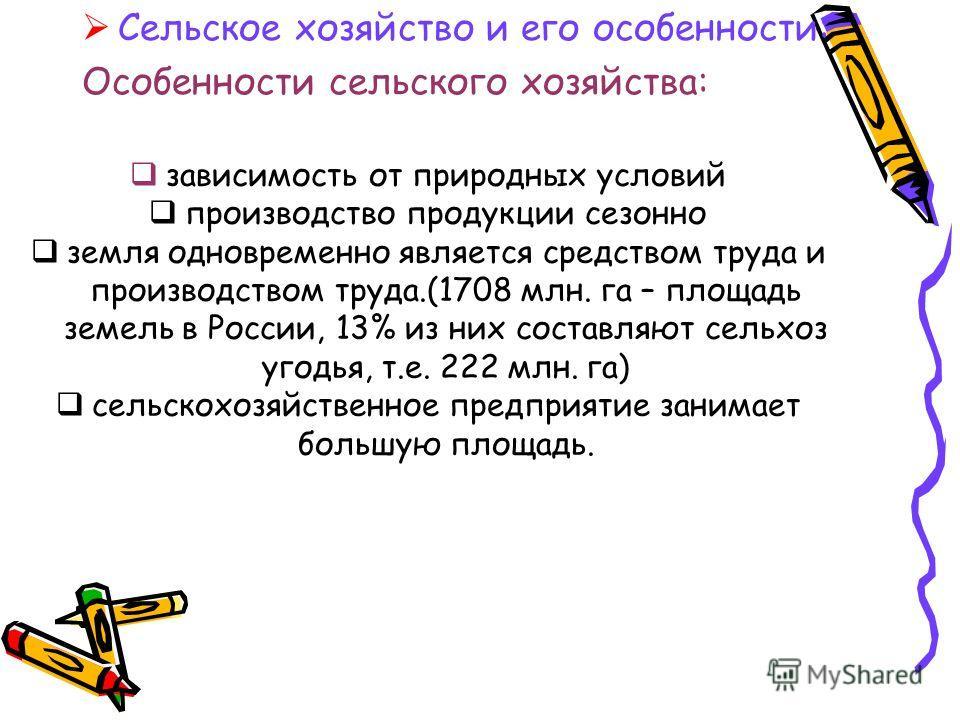 Сельское хозяйство и его особенности: Особенности сельского хозяйства: зависимость от природных условий производство продукции сезонно земля одновременно является средством труда и производством труда.(1708 млн. га – площадь земель в России, 13% из н