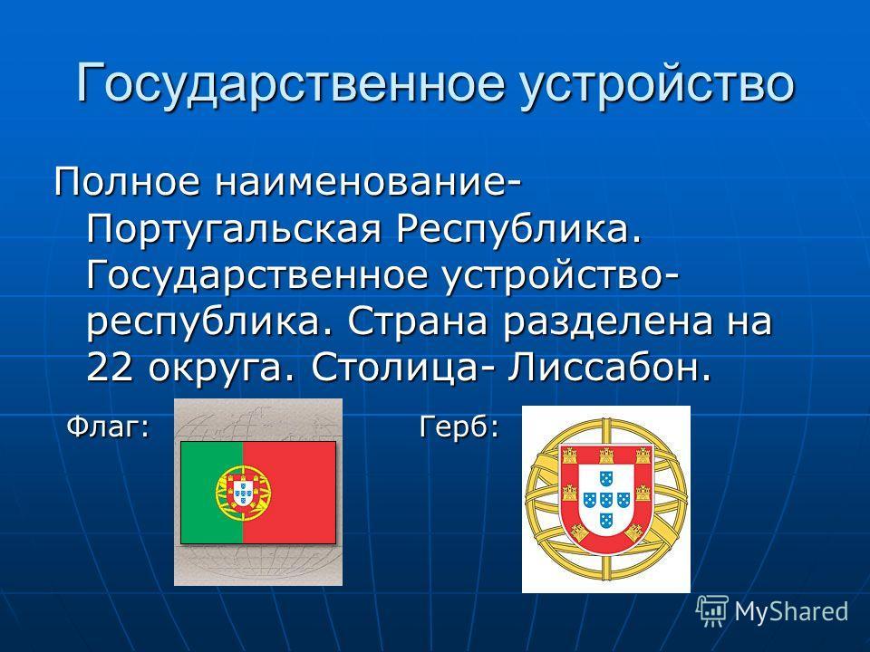 Государственное устройство Полное наименование- Португальская Республика. Государственное устройство- республика. Страна разделена на 22 округа. Столица- Лиссабон. Флаг: Герб: Флаг: Герб: