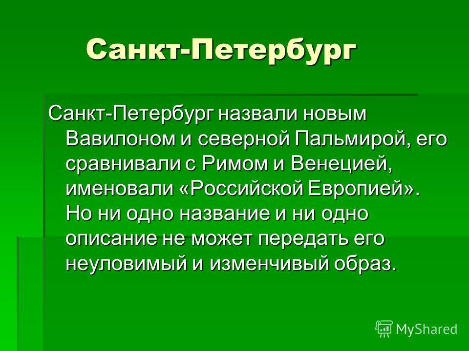 Санкт-Петербург Санкт-Петербург Санкт-Петербург назвали новым Вавилоном и северной Пальмирой, его сравнивали с Римом и Венецией, именовали «Российской Европией». Но ни одно название и ни одно описание не может передать его неуловимый и изменчивый обр