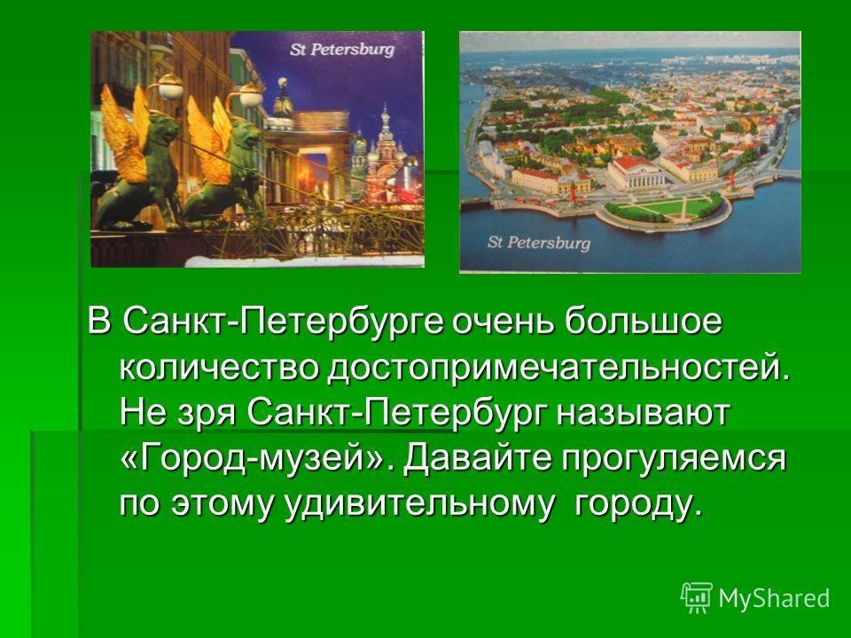 В Санкт-Петербурге очень большое количество достопримечательностей. Не зря Санкт-Петербург называют «Город-музей». Давайте прогуляемся по этому удивительному городу.