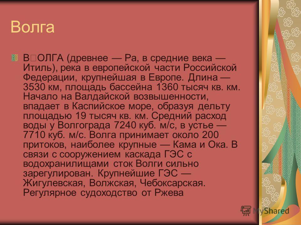 Волга ˜ОЛГА (древнее Ра, в средние века Итиль), река в европейской части Российской Федерации, крупнейшая в Европе. Длина 3530 км, площадь бассейна 1360 тысяч кв. км. Начало на Валдайской возвышенности, впадает в Каспийское море, образуя дельту площ