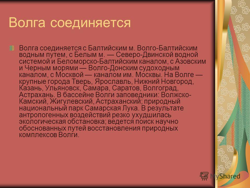 Волга соединяется Волга соединяется с Балтийским м. Волго-Балтийским водным путем, с Белым м. Северо-Двинской водной системой и Беломорско-Балтийским каналом, с Азовским и Черным морями Волго-Донским судоходным каналом, с Москвой каналом им. Москвы.