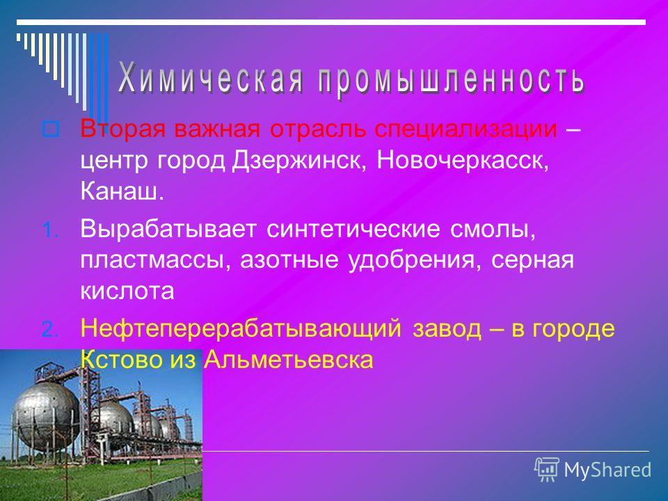 Вторая важная отрасль специализации – центр город Дзержинск, Новочеркасск, Канаш. 1. Вырабатывает синтетические смолы, пластмассы, азотные удобрения, серная кислота 2. Нефтеперерабатывающий завод – в городе Кстово из Альметьевска