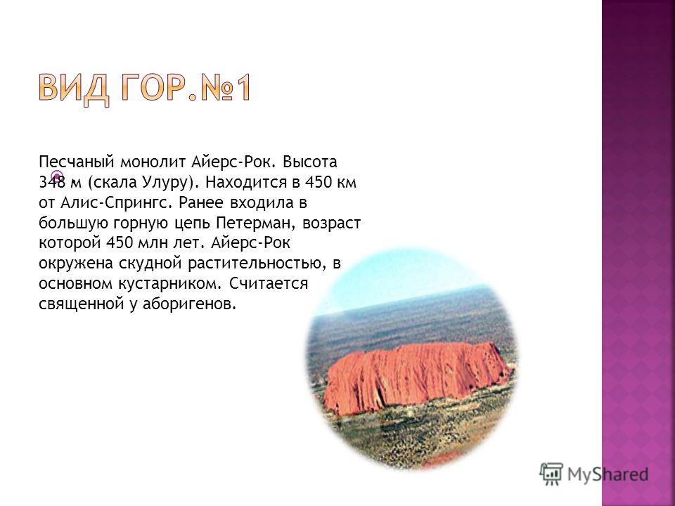. Песчаный монолит Айерс-Рок. Высота 348 м (скала Улуру). Находится в 450 км от Алис-Спрингс. Ранее входила в большую горную цепь Петерман, возраст которой 450 млн лет. Айерс-Рок окружена скудной растительностью, в основном кустарником. Считается свя
