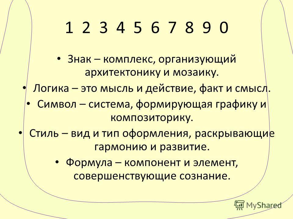 1 2 3 4 5 6 7 8 9 0 Знак – комплекс, организующий архитектонику и мозаику. Логика – это мысль и действие, факт и смысл. Символ – система, формирующая графику и композиторику. Стиль – вид и тип оформления, раскрывающие гармонию и развитие. Формула – к