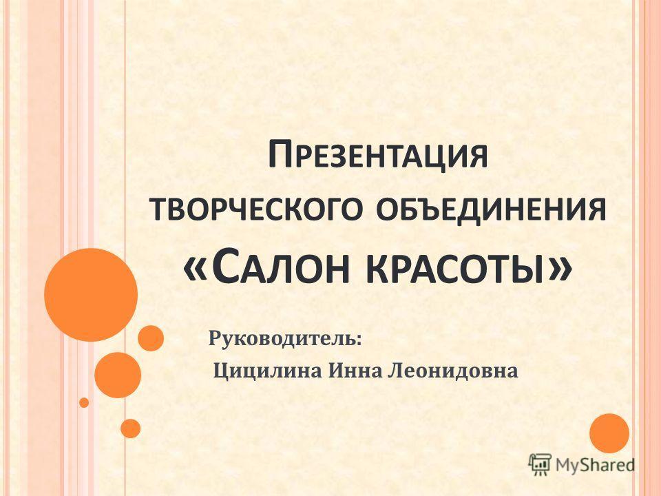 П РЕЗЕНТАЦИЯ ТВОРЧЕСКОГО ОБЪЕДИНЕНИЯ «С АЛОН КРАСОТЫ » Руководитель: Цицилина Инна Леонидовна