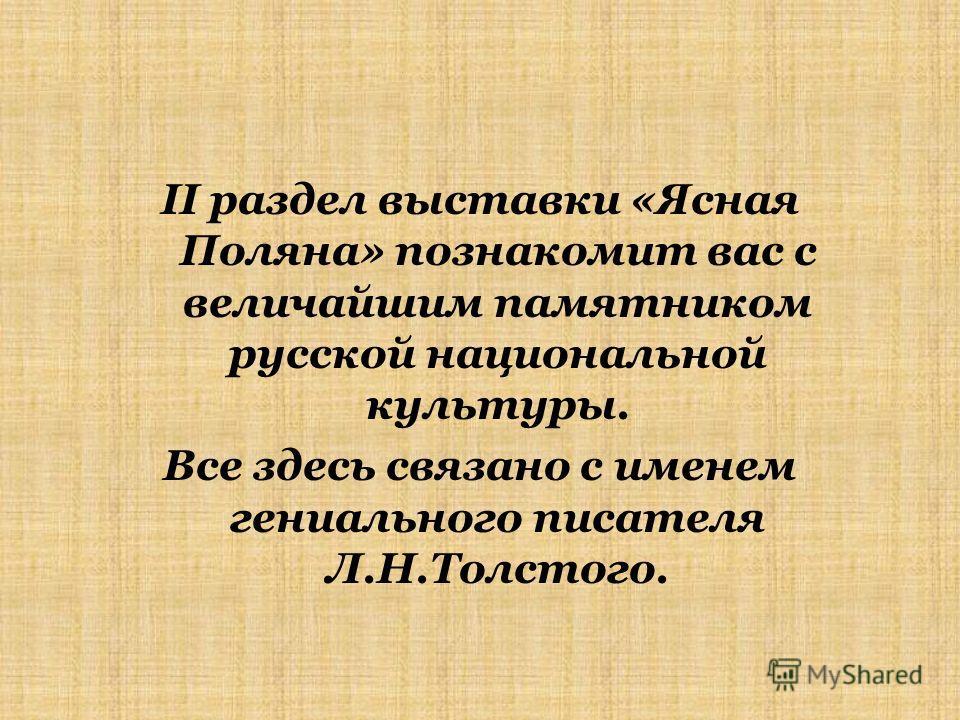 II раздел выставки «Ясная Поляна» познакомит вас с величайшим памятником русской национальной культуры. Все здесь связано с именем гениального писателя Л.Н.Толстого.