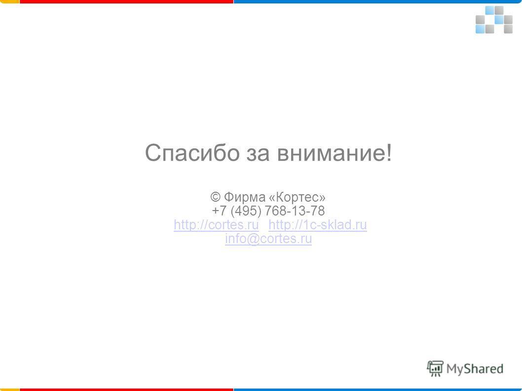 Спасибо за внимание! © Фирма «Кортес» +7 (495) 768-13-78 http://cortes.ru http://1c-sklad.ru info@cortes.ruhttp://cortes.ruhttp://1c-sklad.ru info@cortes.ru